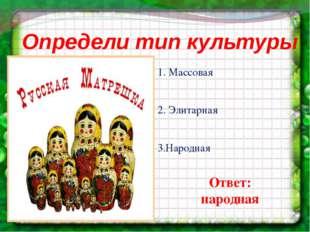 Определи тип культуры 1. Массовая 2. Элитарная 3.Народная Ответ: народная