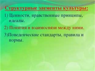 Структурные элементы культуры: 1) Ценности, нравственные принципы, идеалы. 2)