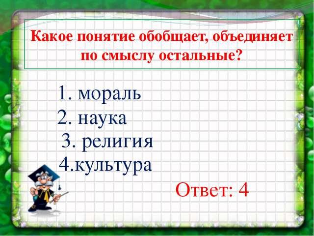 Какое понятие обобщает, объединяет по смыслу остальные? 1. мораль 2. наука 3....