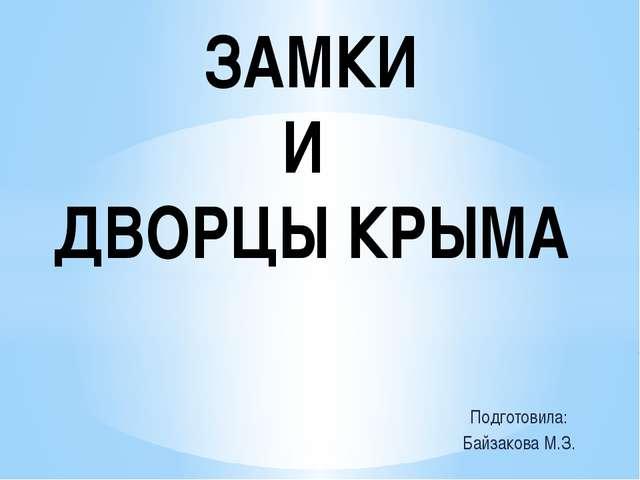 Подготовила: Байзакова М.З. ЗАМКИ И ДВОРЦЫ КРЫМА