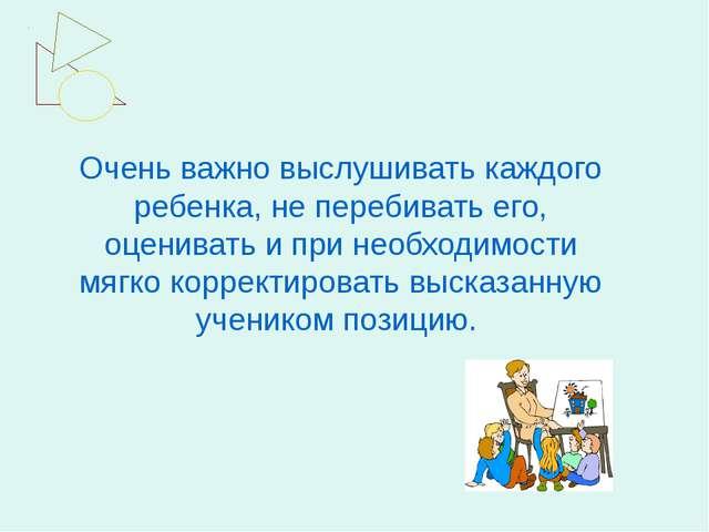 Очень важно выслушивать каждого ребенка, не перебивать его, оценивать и при н...