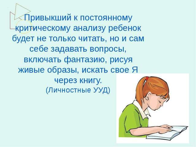 Привыкший к постоянному критическому анализу ребенок будет не только читать,...