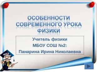 Учитель физики МБОУ СОШ №2: Панарина Ирина Николаевна