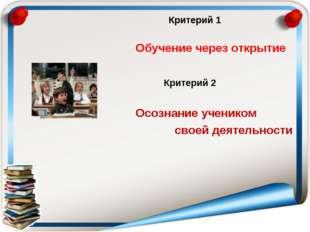 Обучение через открытие Критерий 1 Критерий 1 Критерий 2 Осознание учеником