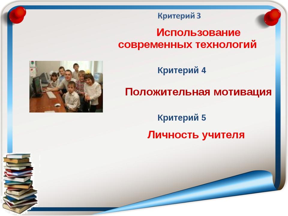 Использование современных технологий Критерий 5 Критерий 4 Личность учителя...