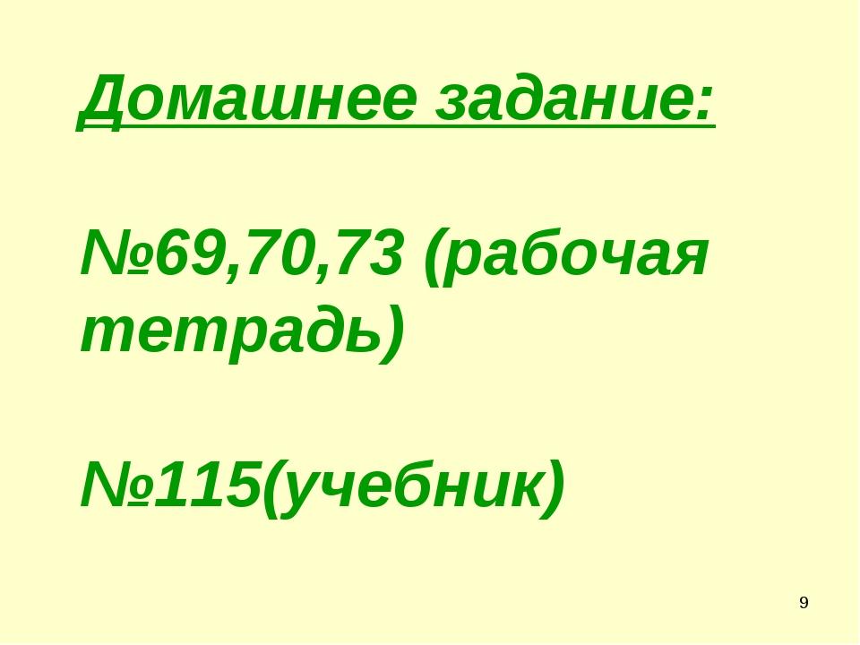 * Домашнее задание: №69,70,73 (рабочая тетрадь) №115(учебник)