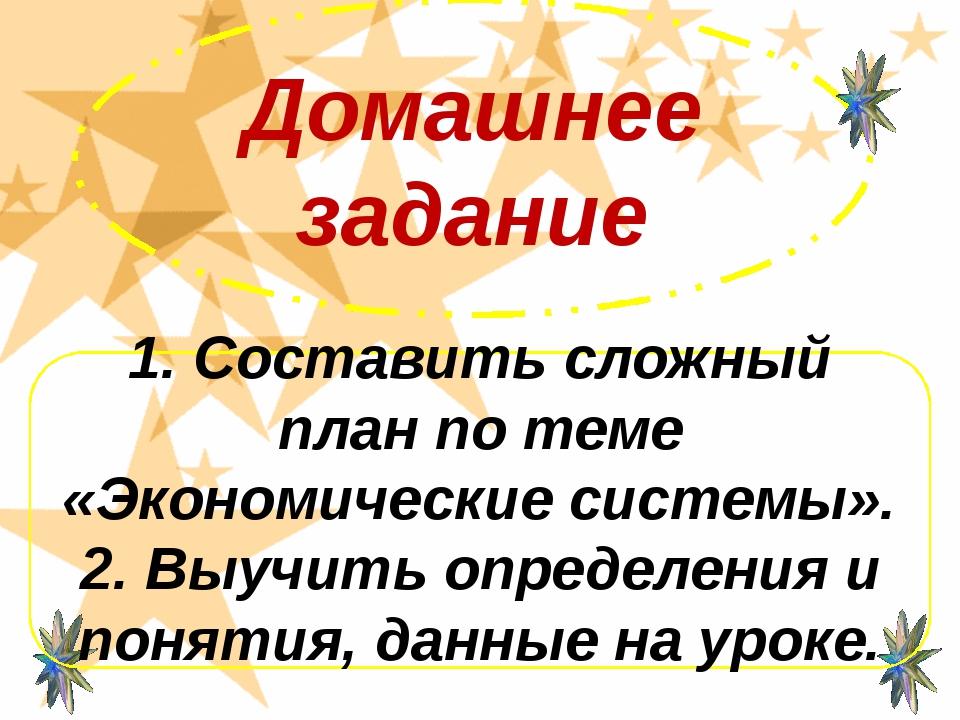 Домашнее задание 1. Составить сложный план по теме «Экономические системы». 2...