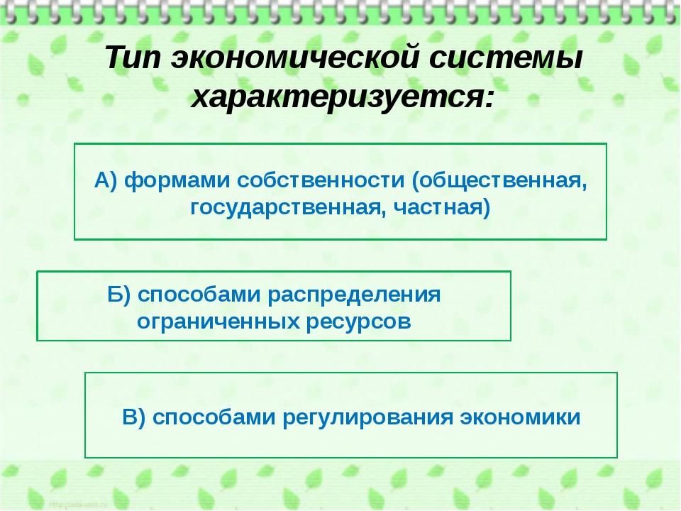Тип экономической системы характеризуется: А) формами собственности (обществе...
