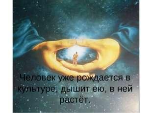 Человек уже рождается в культуре, дышит ею, в ней растёт.