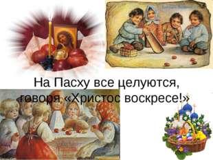 На Пасху все целуются, говоря «Христос воскресе!»