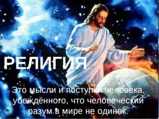 РЕЛИГИЯ Это мысли и поступки человека, убеждённого, что человеческий разум в