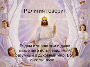 Религия говорит: Рядом с человеком и даже выше него есть невидимый разумный и