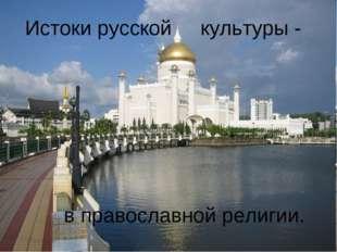 Истоки русской культуры - в православной религии.