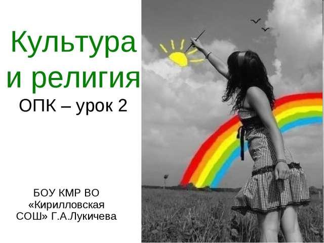 Культура и религия ОПК – урок 2 БОУ КМР ВО «Кирилловская СОШ» Г.А.Лукичева