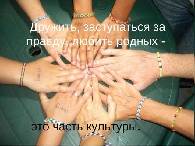 Дружить, заступаться за правду, любить родных - это часть культуры.