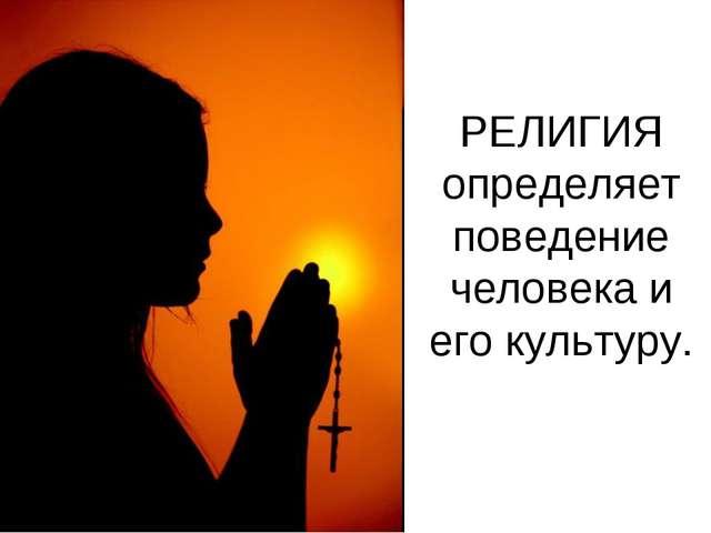 РЕЛИГИЯ определяет поведение человека и его культуру.