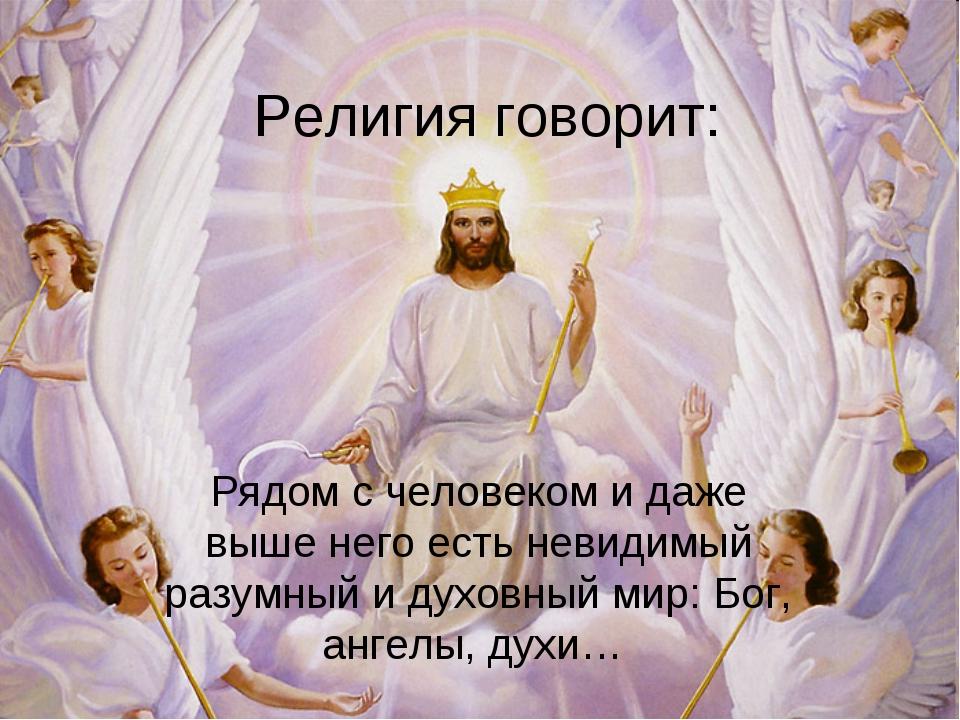 Религия говорит: Рядом с человеком и даже выше него есть невидимый разумный и...