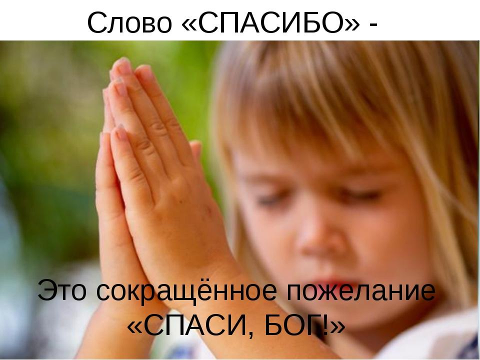 Слово «СПАСИБО» - Это сокращённое пожелание «СПАСИ, БОГ!»