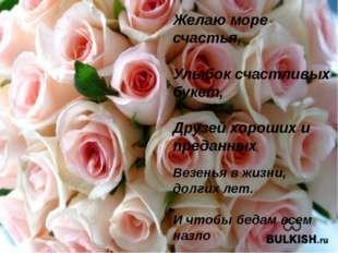 Желаю море счастья, Улыбок счастливых букет, Друзей хороших и преданных, Везе