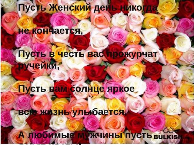 Пусть Женский день никогда не кончается, Пусть в честь вас прожурчат ручейки,...