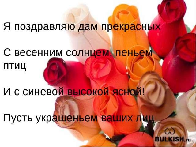 Я поздравляю дам прекрасных С весенним солнцем, пеньем птиц И с синевой высок...