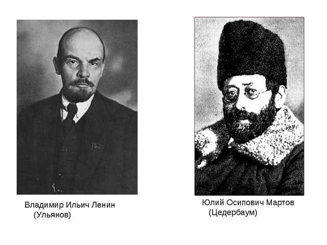Юлий Осипович Мартов (Цедербаум) Владимир Ильич Ленин (Ульянов)