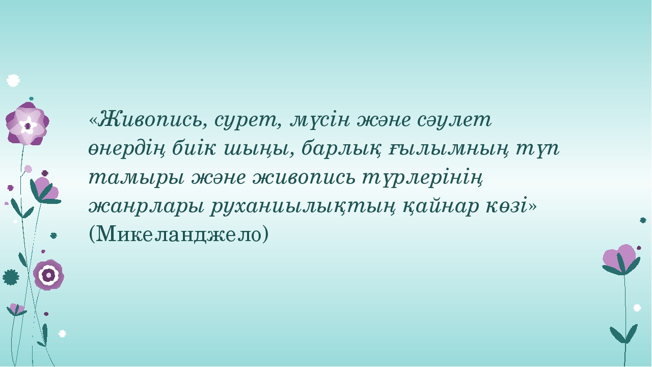 «Живопись, сурет, мүсін және сәулет өнердің биік шыңы, барлық ғылымның түп та...