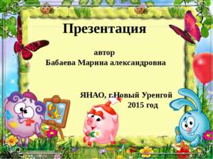 Презентация автор Бабаева Марина александровна ЯНАО, г.Новый Уренгой 2015 год