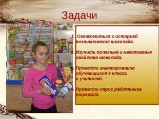 Задачи 1. Ознакомиться с историей возникновения шоколада. 2. Изучить полезные