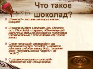 Шоколад – застывшая масса какао с сахаром Шокола́д (англ. Chocolate, фр. Choc