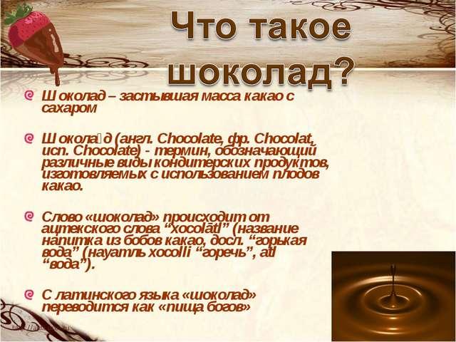 Шоколад – застывшая масса какао с сахаром Шокола́д (англ. Chocolate, фр. Choc...