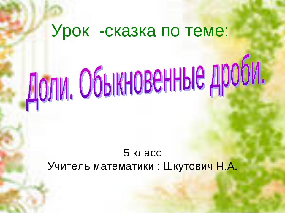 Урок -сказка по теме: 5 класс Учитель математики : Шкутович Н.А.