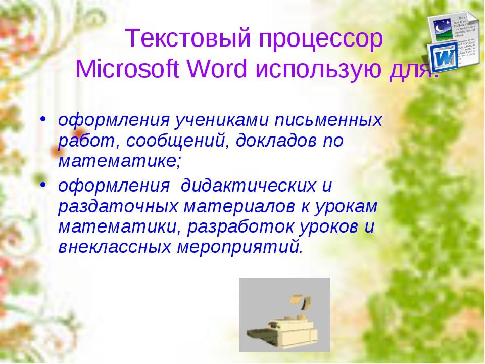 Текстовый процессор Microsoft Word использую для: оформления учениками письме...