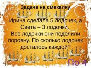 Ирина сделала 5 лодочек, а Света – 3 лодочки. Все лодочки они поделили поровн