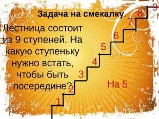 Лестница состоит из 9 ступеней. На какую ступеньку нужно встать, чтобы быть п
