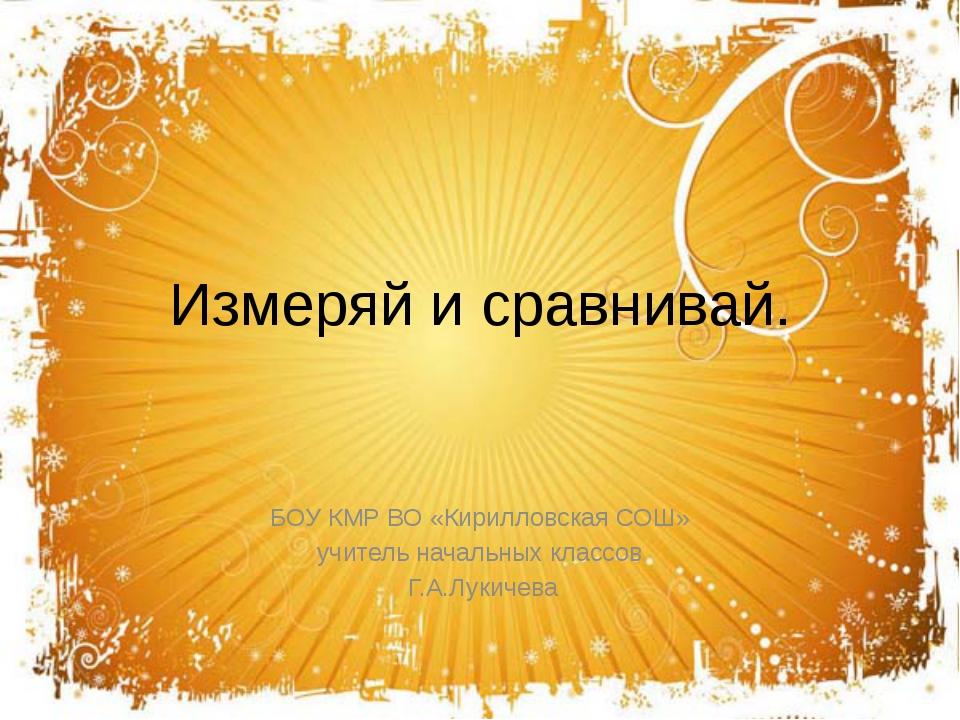 Измеряй и сравнивай. БОУ КМР ВО «Кирилловская СОШ» учитель начальных классов...