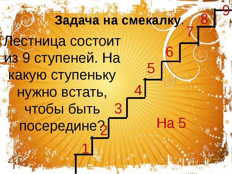 Лестница состоит из 9 ступеней. На какую ступеньку нужно встать, чтобы быть п...