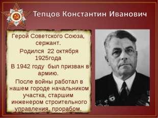 Герой Советского Союза, сержант. Родился 22 октября 1925года В 1942 году был