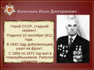 Герой СССР, старший сержант. Родился 10 сентября 1912 года. В 1942 году добр