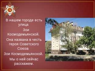 В нашем городе есть улица Зои Космодемьянской. Она названа в честь героя Сове