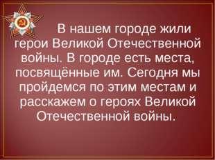 В нашем городе жили герои Великой Отечественной войны. В городе есть места,