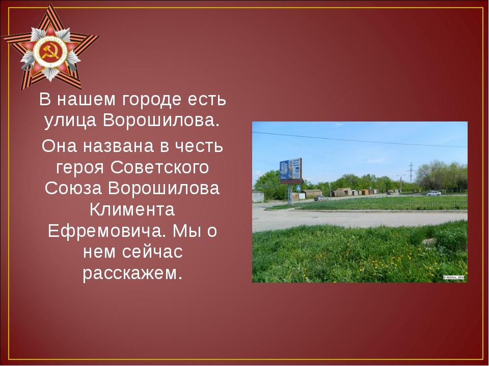 В нашем городе есть улица Ворошилова. Она названа в честь героя Советского Со...