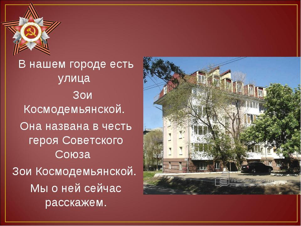 В нашем городе есть улица Зои Космодемьянской. Она названа в честь героя Сове...