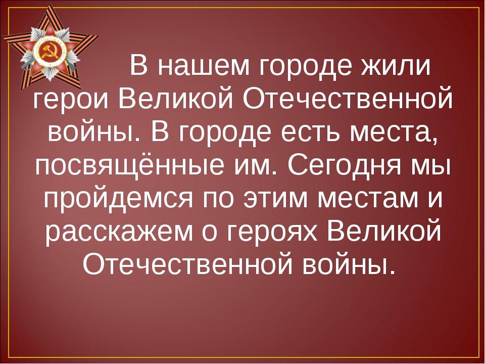 В нашем городе жили герои Великой Отечественной войны. В городе есть места,...