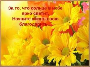 За то, что солнце в небе ярко светит, Начните жизнь свою благодарить...
