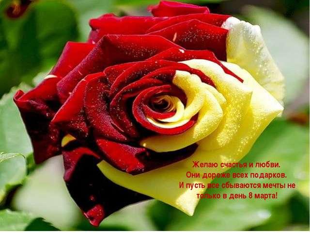 Желаю счастья и любви. Они дороже всех подарков. И пусть все сбываются мечты...