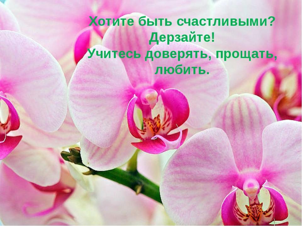 Хотите быть счастливыми? Дерзайте! Учитесь доверять, прощать, любить.
