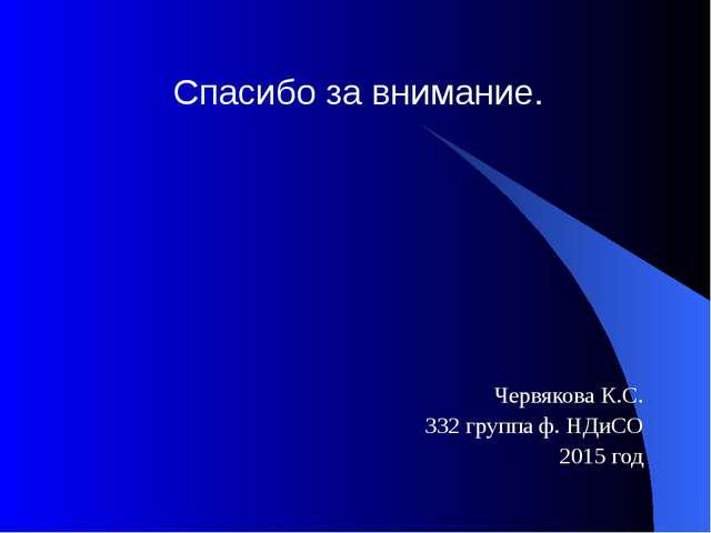 Червякова К.С. 332 группа ф. НДиСО 2015 год Спасибо за внимание.
