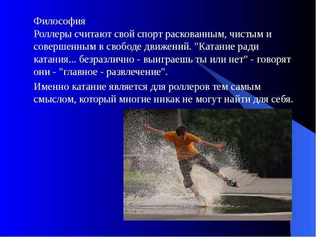 Философия Роллеры считают свой спорт раскованным, чистым и совершенным в своб...