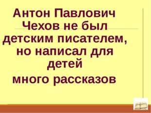 Антон Павлович Чехов не был детским писателем, но написал для детей много рас